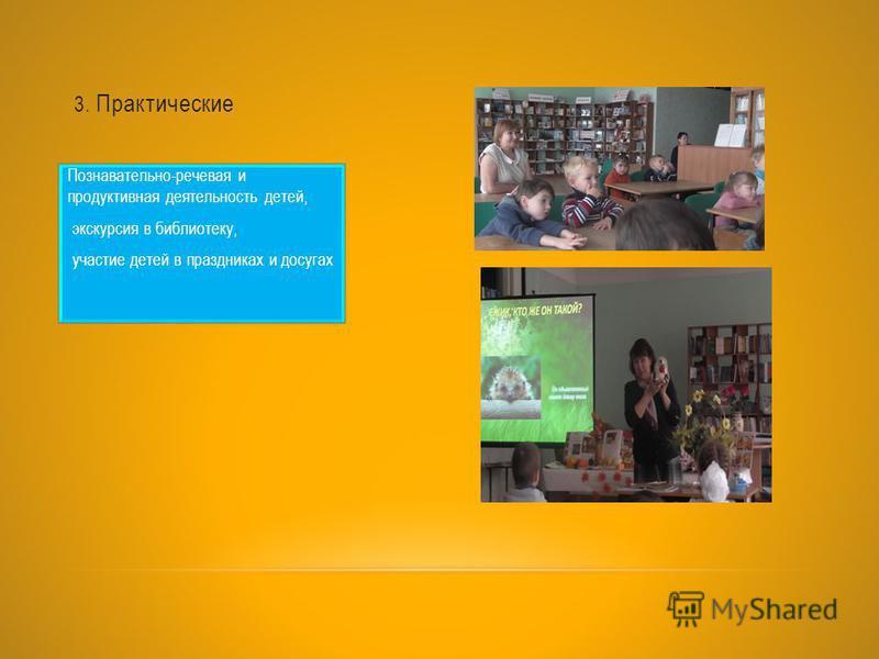 3. Практические Познавательно-речевая и продуктивная деятельность детей, экскурсия в библиотеку, участие детей в праздниках и досугах