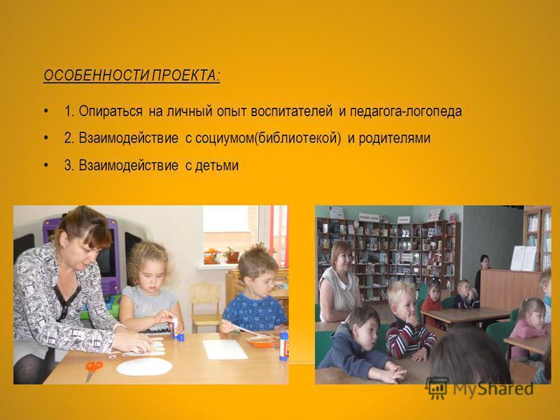 ОСОБЕННОСТИ ПРОЕКТА: 1. Опираться на личный опыт воспитателей и педагога-логопеда 2. Взаимодействие с социумом(библиотекой) и родителями 3. Взаимодействие с детьми