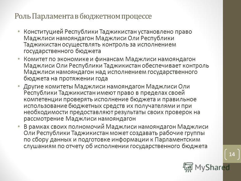 Роль Парламента в бюджетном процессе Конституцией Республики Таджикистан установлено право Маджлиси намояндагон Маджлиси Оли Республики Таджикистан осуществлять контроль за исполнением государственного бюджета Комитет по экономике и финансам Маджлиси