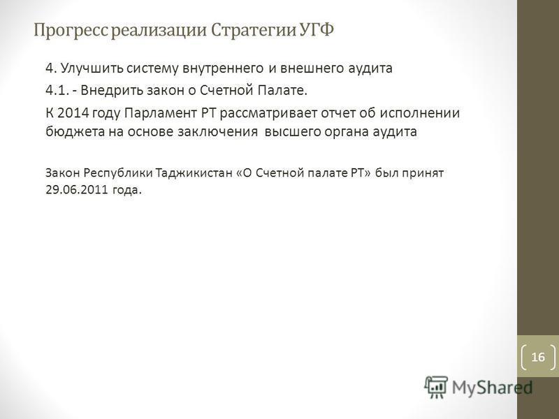 4. Улучшить систему внутреннего и внешнего аудита 4.1. - Внедрить закон о Счетной Палате. К 2014 году Парламент РТ рассматривает отчет об исполнении бюджета на основе заключения высшего органа аудита Закон Республики Таджикистан «О Счетной палате РТ»
