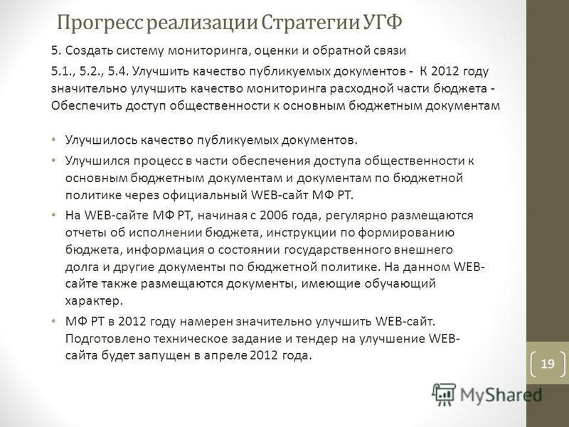 Прогресс реализации Стратегии УГФ 5. Создать систему мониторинга, оценки и обратной связи 5.1., 5.2., 5.4. Улучшить качество публикуемых документов - К 2012 году значительно улучшить качество мониторинга расходной части бюджета - Обеспечить доступ об