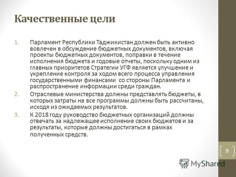 Качественные цели 1. Парламент Республики Таджикистан должен быть активно вовлечен в обсуждение бюджетных документов, включая проекты бюджетных документов, поправки в течение исполнения бюджета и годовые отчеты, поскольку одним из главных приоритетов