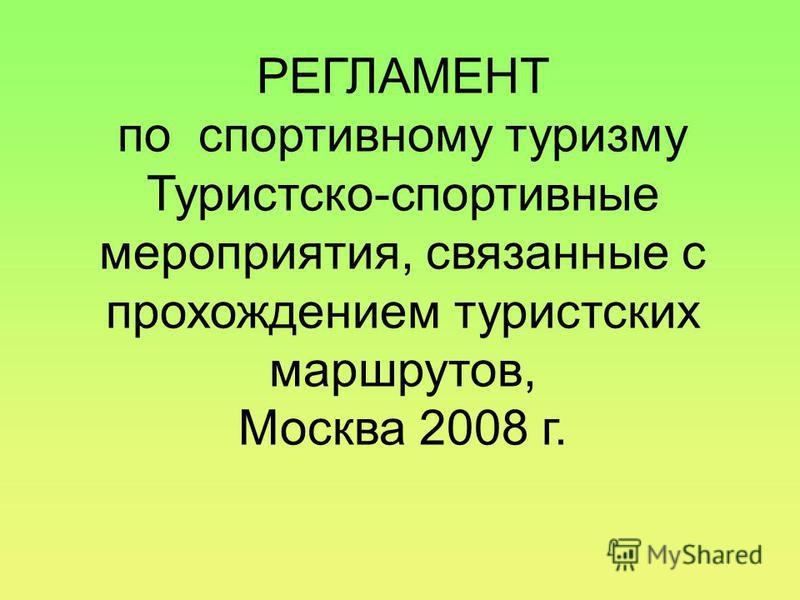 РЕГЛАМЕНТ по спортивному туризму Туристско-спортивные мероприятия, связанные с прохождением туристских маршрутов, Москва 2008 г.