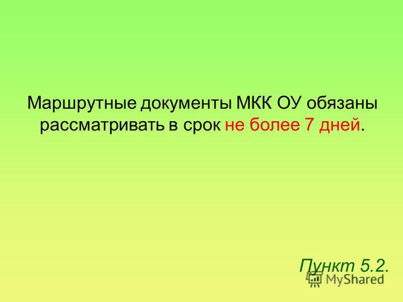Пункт 5.2. Маршрутные документы МКК ОУ обязаны рассматривать в срок не более 7 дней.