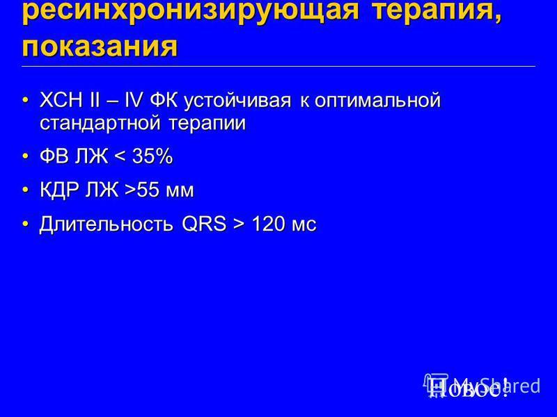 Сердечная ресинхронизирующая терапия, показания ХСН II – IV ФК устойчивая к оптимальной стандартной терапииХСН II – IV ФК устойчивая к оптимальной стандартной терапии ФВ ЛЖ < 35%ФВ ЛЖ < 35% КДР ЛЖ >55 ммКДР ЛЖ >55 мм Длительность QRS > 120 мс Длитель