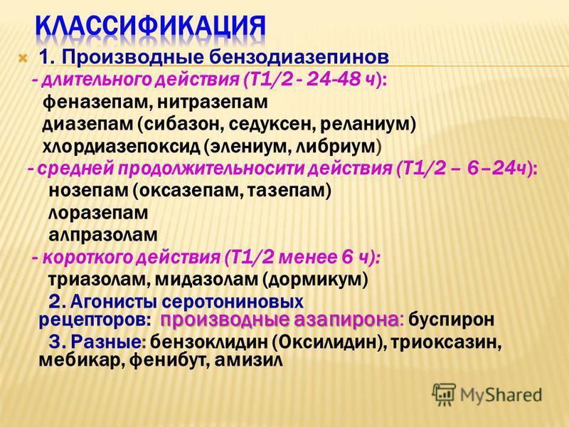 1. Производные бензодиазепинов - длительного действия (Т1/2 - 24-48 ч): феназепам, нитразепам диазепам (сибазон, седуксен, реланиум) хлордиазепоксид (элениум, либриум) - средней продолжительносити действия (Т1/2 – 6–24 ч): нозепам (оксазепам, тазепам