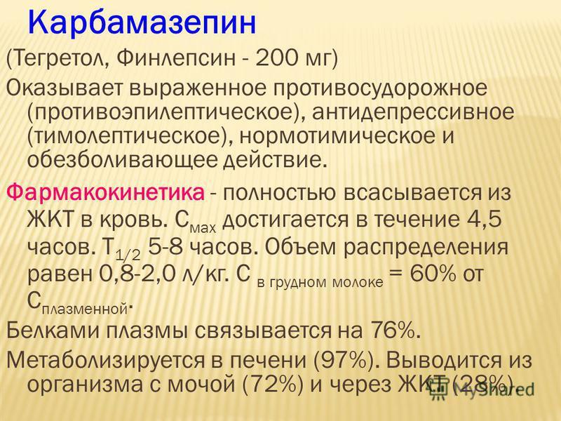 Карбамазепин (Тегретол, Финлепсин - 200 мг) Оказывает выраженное противосудорожное (противоэпилептическое), антидепрессивное (тимолептическое), нормотимическое и обезболивающее действие. Фармакокинетика - полностью всасывается из ЖКТ в кровь. С мах д