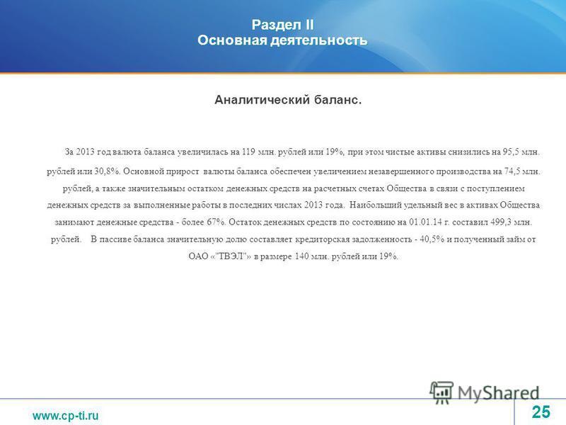 www.tvel.ru Раздел II Основная деятельность За 2013 год валюта баланса увеличилась на 119 млн. рублей или 19%, при этом чистые активы снизились на 95,5 млн. рублей или 30,8%. Основной прирост валюты баланса обеспечен увеличением незавершенного произв