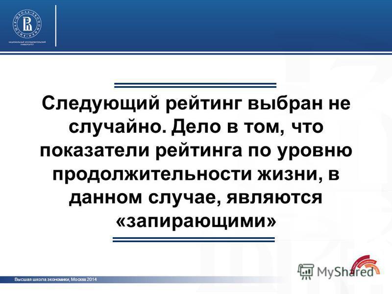 Следующий рейтинг выбран не случайно. Дело в том, что показатели рейтинга по уровню продолжительности жизни, в данном случае, являются «запирающими» Высшая школа экономики, Москва 2014