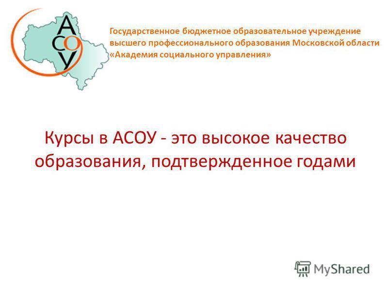 Курсы в АСОУ - это высокое качество образования, подтвержденное годами Государственное бюджетное образовательное учреждение высшего профессионального образования Московской области «Академия социального управления»