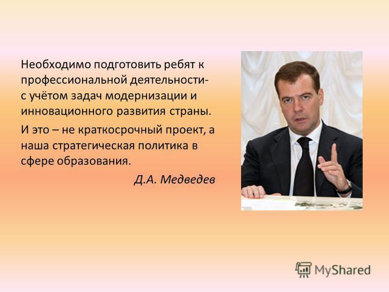 Необходимо подготовить ребят к профессиональной деятельности- с учётом задач модернизации и инновационного развития страны. И это – не краткосрочный проект, а наша стратегическая политика в сфере образования. Д.А. Медведев