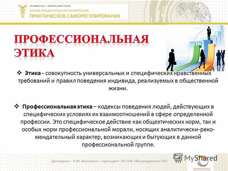 Докладчик – Н.М. Василенко – президент НП ОАУ «Возрождение» СРО Этика - совокупность универсальных и специфических нравственных требований и правил поведения индивида, реализуемых в общественной жизни. Профессиональная этика – кодексы поведения людей