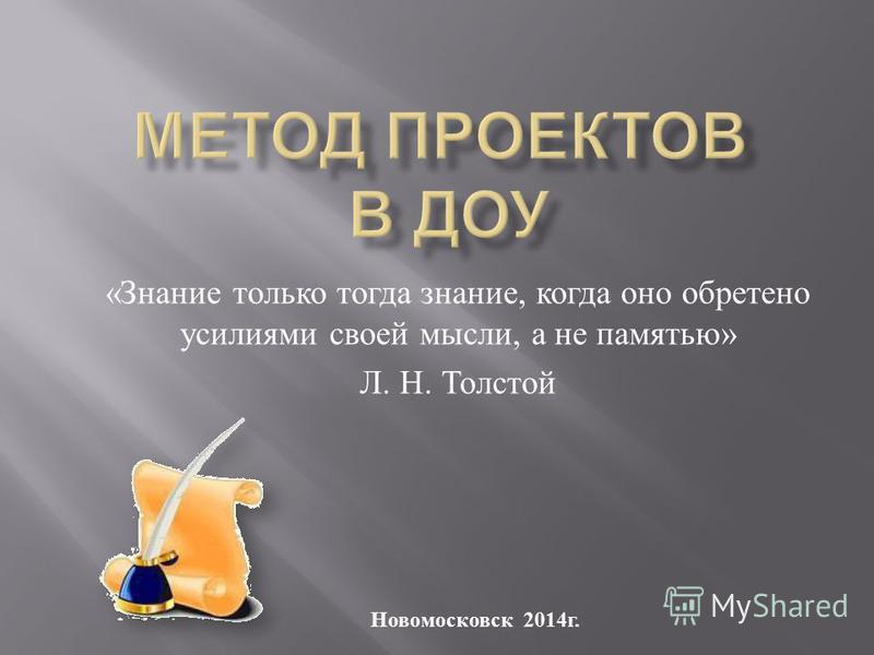 « Знание только тогда знание, когда оно обретено усилиями своей мысли, а не памятью » Л. Н. Толстой Новомосковск 2014 г.