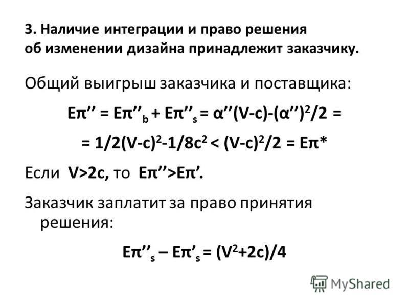 3. Наличие интеграции и право решения об изменении дизайна принадлежит заказчику. Общий выигрыш заказчика и поставщика: Eπ = Eπ b + Eπ s = α(V-c)-(α) 2 /2 = = 1/2(V-c) 2 -1/8c 2 < (V-c) 2 /2 = Eπ* Если V>2c, то Eπ>Eπ. Заказчик заплатит за право приня