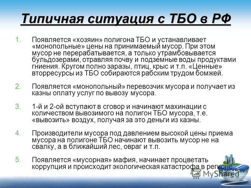 Типичная ситуация с ТБО в РФ 1. Появляется «хозяин» полигона ТБО и устанавливает «монопольные» цены на принимаемый мусор. При этом мусор не перерабатывается, а только утрамбовывается бульдозерами, отравляя почву и подземные воды продуктами гниения. К