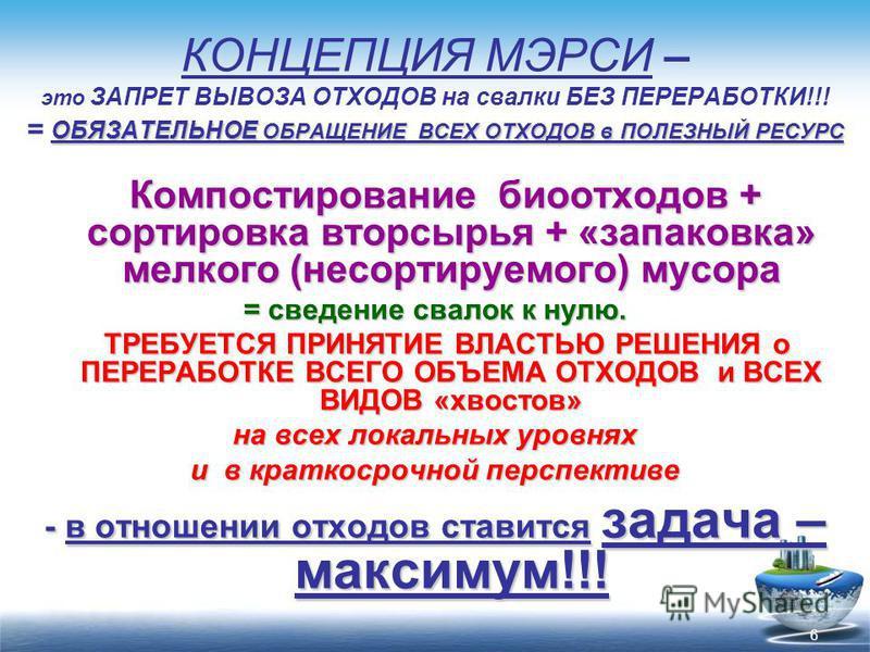6 ОБЯЗАТЕЛЬНОЕ ОБРАЩЕНИЕ ВСЕХ ОТХОДОВ в ПОЛЕЗНЫЙ РЕСУРС КОНЦЕПЦИЯ МЭРСИ – это ЗАПРЕТ ВЫВОЗА ОТХОДОВ на свалки БЕЗ ПЕРЕРАБОТКИ!!! = ОБЯЗАТЕЛЬНОЕ ОБРАЩЕНИЕ ВСЕХ ОТХОДОВ в ПОЛЕЗНЫЙ РЕСУРС Компостирование биоотходов + сортировка вторсырья + «запаковка» м