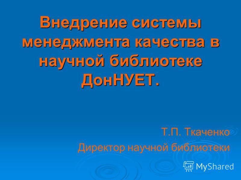 Внедрение системы менеджмента качества в научной библиотеке ДонНУЕТ. Т.П. Ткаченко Директор научной библиотеки