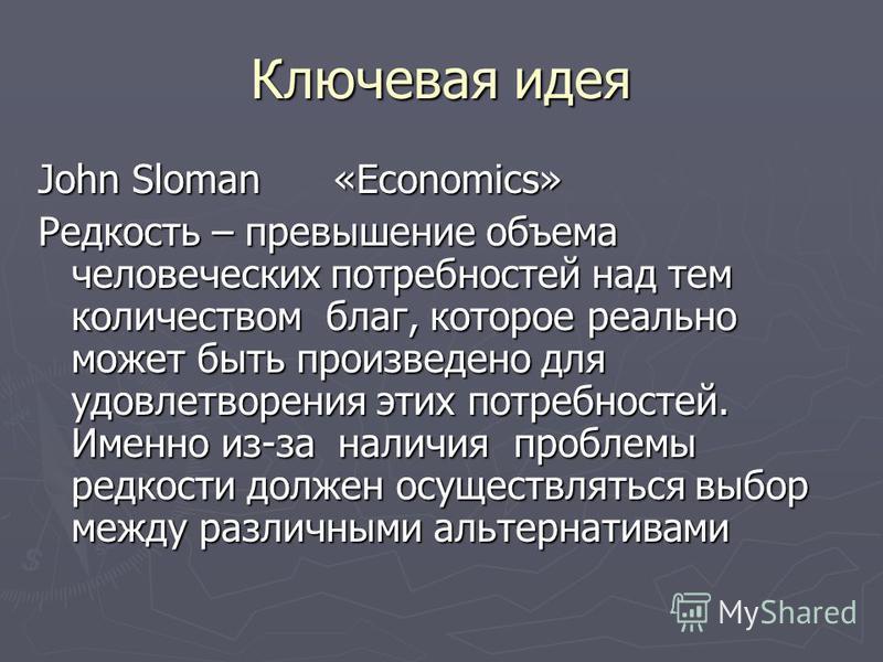 Ключевая идея John Sloman «Economics» Редкость – превышение объема человеческих потребностей над тем количеством благ, которое реально может быть произведено для удовлетворения этих потребностей. Именно из-за наличия проблемы редкости должен осуществ