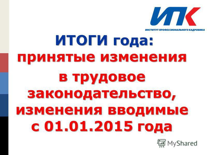 LOGO ИТОГИ года: принятые изменения ИТОГИ года: принятые изменения в трудовое законодательство, изменения вводимые с 01.01.2015 года