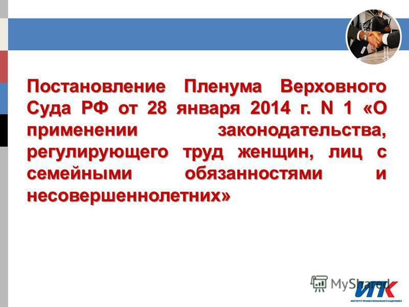 Постановление Пленума Верховного Суда РФ от 28 января 2014 г. N 1 «О применении законодательства, регулирующего труд женщин, лиц с семейными обязанностями и несовершеннолетних»