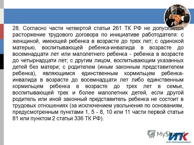 28. Согласно части четвертой статьи 261 ТК РФ не допускается расторжение трудового договора по инициативе работодателя: с женщиной, имеющей ребенка в возрасте до трех лет; с одинокой матерью, воспитывающей ребенка-инвалида в возрасте до восемнадцати