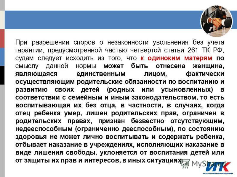 При разрешении споров о незаконности увольнения без учета гарантии, предусмотренной частью четвертой статьи 261 ТК РФ, судам следует исходить из того, что к одиноким матерям по смыслу данной нормы может быть отнесена женщина, являющаяся единственным
