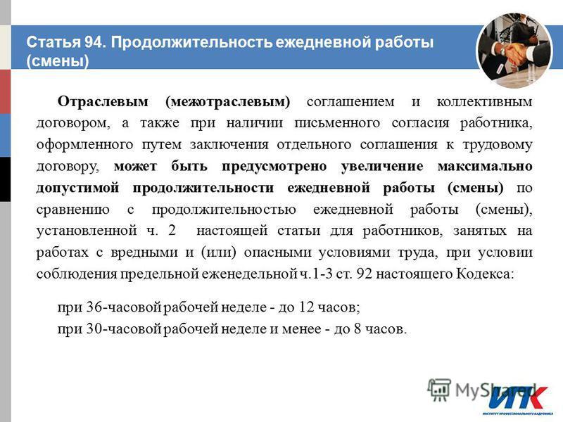 Статья 94. Продолжительность ежедневной работы (смены) Отраслевым (межотраслевым) соглашением и коллективным договором, а также при наличии письменного согласия работника, оформленного путем заключения отдельного соглашения к трудовому договору, може