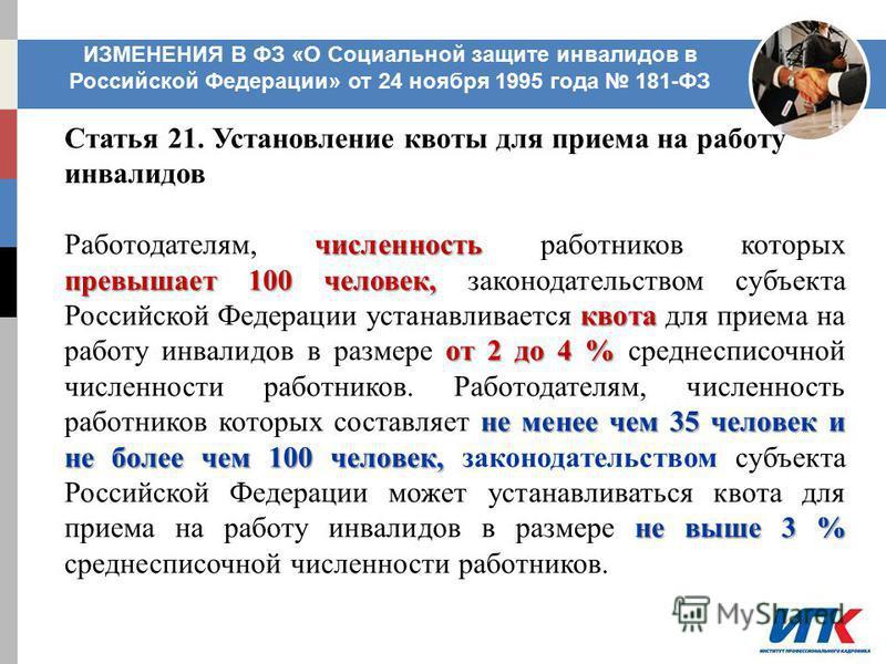 ИЗМЕНЕНИЯ В ФЗ «О Социальной защите инвалидов в Российской Федерации» от 24 ноября 1995 года 181-ФЗ Статья 21. Установление квоты для приема на работу инвалидов численность превышает 100 человек, квота от 2 до 4 % не менее чем 35 человек и не более ч