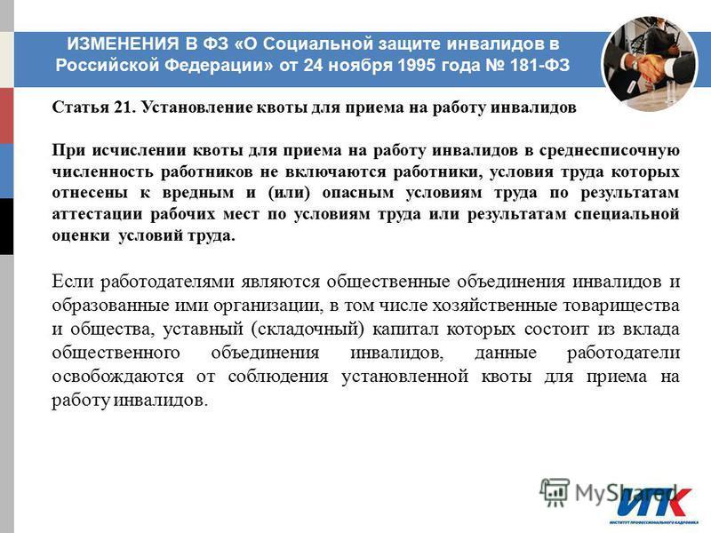 ИЗМЕНЕНИЯ В ФЗ «О Социальной защите инвалидов в Российской Федерации» от 24 ноября 1995 года 181-ФЗ Статья 21. Установление квоты для приема на работу инвалидов При исчислении квоты для приема на работу инвалидов в среднесписочную численность работни