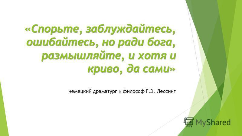 «Спорьте, заблуждайтесь, ошибайтесь, но ради бога, размышляйте, и хотя и криво, да сами» немецкий драматург и философ Г.Э. Лессинг