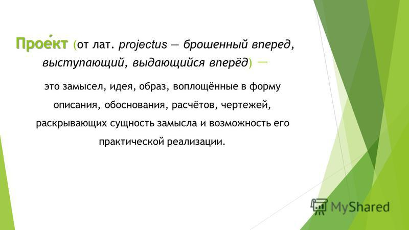 Проект Проект (от лат. projectus брошенный вперед, выступающий, выдающийся вперёд) это замысел, идея, образ, воплощённые в форму описания, обоснования, расчётов, чертежей, раскрывающих сущность замысла и возможность его практической реализации.