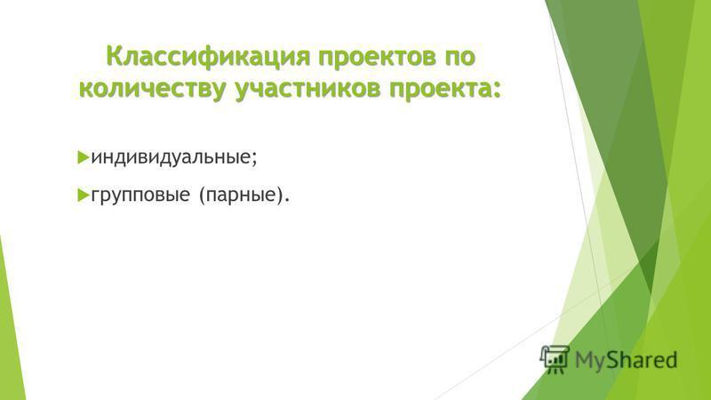 Классификация проектов по количеству участников проекта: индивидуальные; групповые (парные).