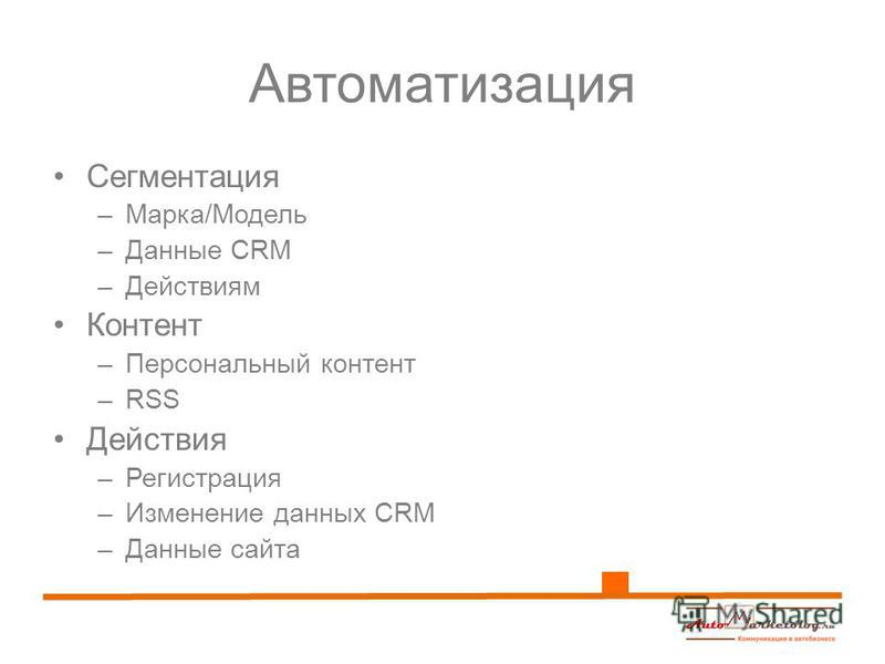 Автоматизация Сегментация –Марка/Модель –Данные CRM –Действиям Контент –Персональный контент –RSS Действия –Регистрация –Изменение данных CRM –Данные сайта