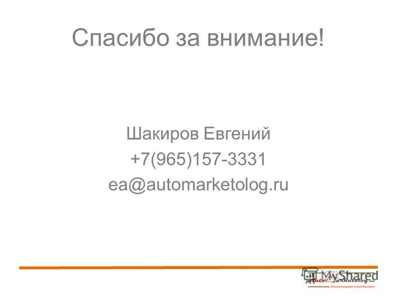 Спасибо за внимание! Шакиров Евгений +7(965)157-3331 ea@automarketolog.ru