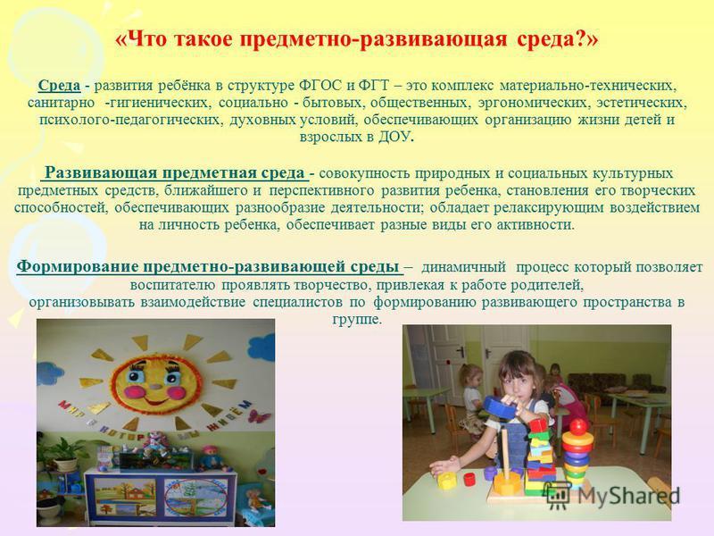 «Что такое предметно-развивающая среда?» Среда - развития ребёнка в структуре ФГОС и ФГТ – это комплекс материально-технических, санитарно -гигиенических, социально - бытовых, общественных, эргономических, эстетических, психолого-педагогических, духо