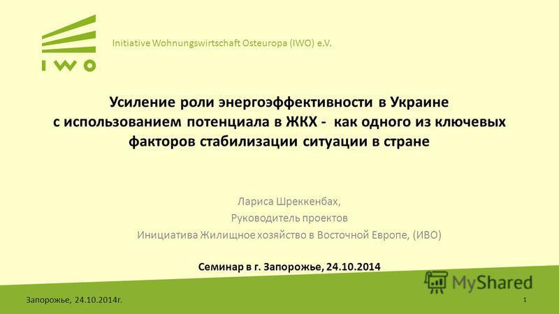 Initiative Wohnungswirtschaft Osteuropa (IWO) e.V. Усиление роли энергоэффективности в Украине с использованием потенциала в ЖКХ - как одного из ключевых факторов стабилизации ситуации в стране Лариса Шреккенбах, Руководитель проектов Инициатива Жили