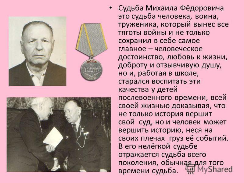 Судьба Михаила Фёдоровича это судьба человека, воина, труженика, который вынес все тяготы войны и не только сохранил в себе самое главное – человеческое достоинство, любовь к жизни, доброту и отзывчивую душу, но и, работая в школе, старался воспитать