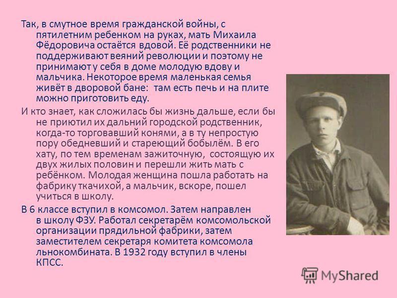 Так, в смутное время гражданской войны, с пятилетним ребенком на руках, мать Михаила Фёдоровича остаётся вдовой. Её родственники не поддерживают веяний революции и поэтому не принимают у себя в доме молодую вдову и мальчика. Некоторое время маленькая