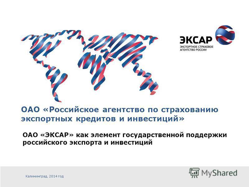 ОАО «Российское агентство по страхованию экспортных кредитов и инвестиций» Калининград, 2014 год ОАО «ЭКСАР» как элемент государственной поддержки российского экспорта и инвестиций