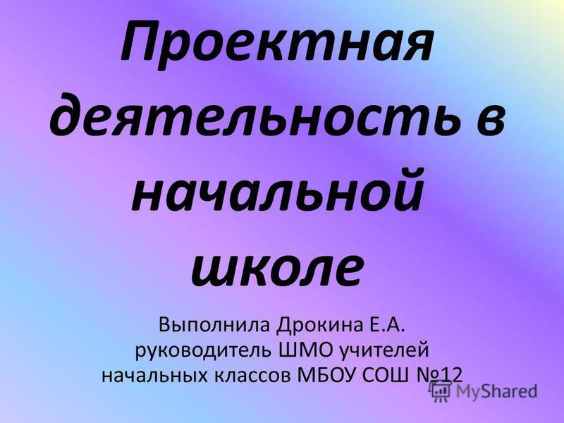 Проектная деятельность в начальной школе Выполнила Дрокина Е.А. руководитель ШМО учителей начальных классов МБОУ СОШ 12
