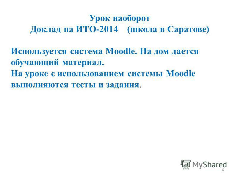 6 Урок наоборот Доклад на ИТО-2014 (школа в Саратове) Используется система Moodle. На дом дается обучающий материал. На уроке с использованием системы Moodle выполняются тесты и задания.