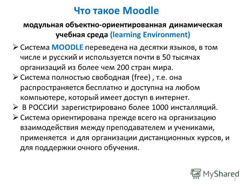 Что такое Moodle Система MOODLE переведена на десятки языков, в том числе и русский и используется почти в 50 тысячах организаций из более чем 200 стран мира. Система полностью свободная (free), т.е. она распространяется бесплатно и доступна на любом