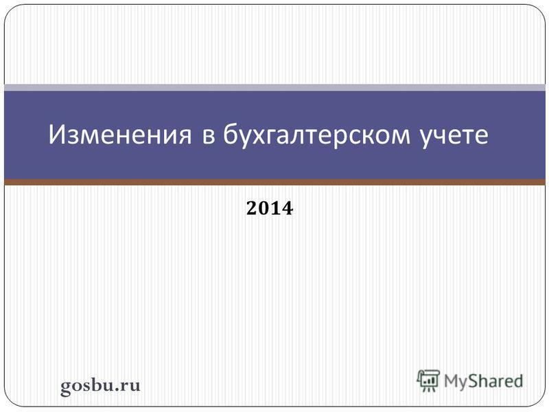 2014 Изменения в бухгалтерском учете gosbu.ru