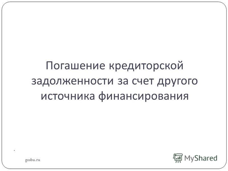 Погашение кредиторской задолженности за счет другого источника финансирования gosbu.ru