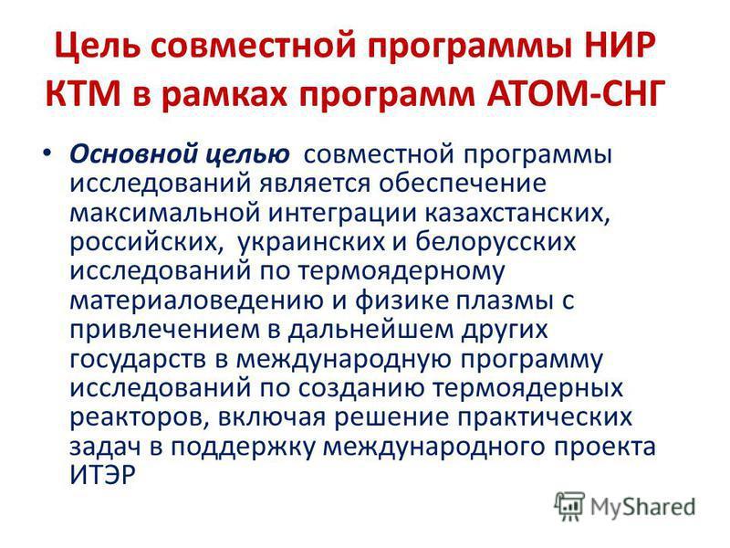 Цель совместной программы НИР КТМ в рамках программ АТОМ-СНГ Основной целью совместной программы исследований является обеспечение максимальной интеграции казахстанских, российских, украинских и белорусских исследований по термоядерному материаловеде