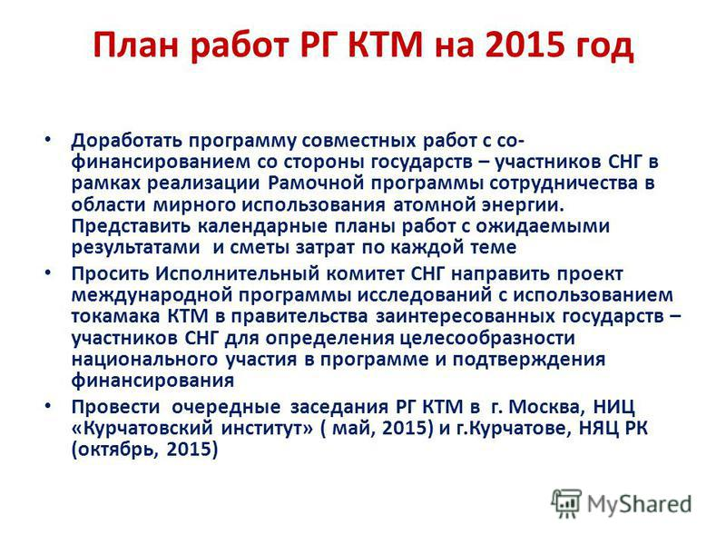 План работ РГ КТМ на 2015 год Доработать программу совместных работ с со- финансированием со стороны государств – участников СНГ в рамках реализации Рамочной программы сотрудничества в области мирного использования атомной энергии. Представить календ