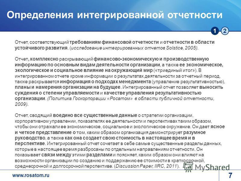 www.rosatom.ru 12 7 Определения интегрированной отчетности Отчет, соответствующий требованиям финансовой отчетности и отчетности в области устойчивого развития. (исследование интегрированных отчетов Solstice, 2005). Отчет, комплексно раскрывающий фин