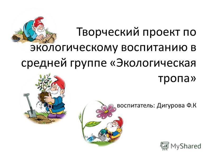 Творческий проект по экологическому воспитанию в средней группе «Экологическая тропа» воспитатель: Дигурова Ф.К