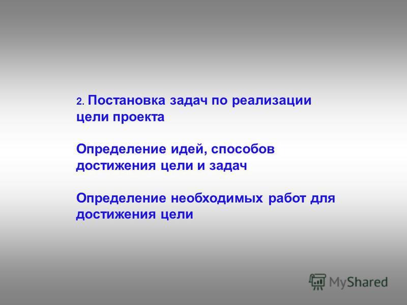 2. Постановка задач по реализации цели проекта Определение идей, способов достижения цели и задач Определение необходимых работ для достижения цели