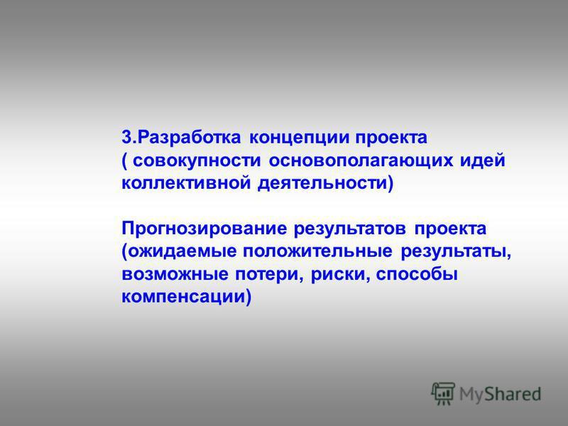 3. Разработка концепции проекта ( совокупности основополагающих идей коллективной деятельности) Прогнозирование результатов проекта (ожидаемые положительные результаты, возможные потери, риски, способы компенсации)